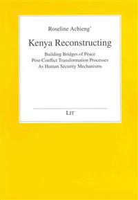 Kenya Reconstructing?: Building Bridges of Peace: Post-Conflict Transformation Processes as Human Security Mechanisms