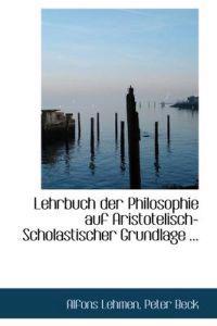 Lehrbuch Der Philosophie Auf Aristotelisch-Scholastischer Grundlage