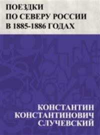 Poezdki po Severu Rossii v 1885-1886 godakh