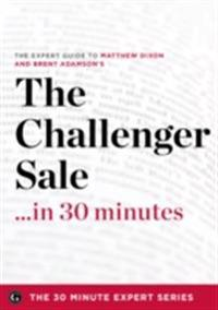 Challenger Sale ...in 30 Minutes - The Expert Guide to Matthew Dixon and Brent Adamson's Critically Acclaimed Book