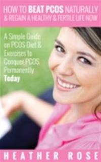 How to Beat PCOS Naturally & Regain a Healthy & Fertile Life Now ( A Simple Guide on PCOS Diet & Exercises to Conquer PCOS Permanently Today)
