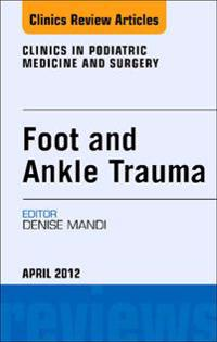 Foot and Ankle Trauma, An Issue of Clinics in Podiatric Medicine and Surgery - E-Book
