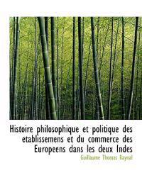 Histoire Philosophique Et Politique Des Etablissemens Et Du Commerce Des Europeens Dans Les Deux Ind