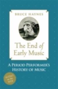 End of Early Music: A Period Performer's History of Music for the Twenty-First Century