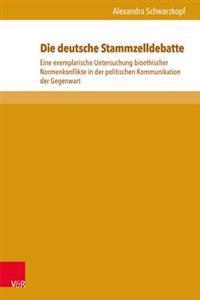 Die Deutsche Stammzelldebatte: Eine Exemplarische Untersuchung Bioethischer Normenkonflikte in Der Politischen Kommunikation Der Gegenwart
