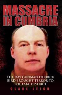 Massacre in Cumbria - The Day Gunman Derrick Bird Brought Terror to the Lake District