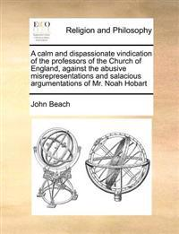A Calm and Dispassionate Vindication of the Professors of the Church of England, Against the Abusive Misrepresentations and Salacious Argumentations of Mr. Noah Hobart
