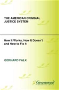 American Criminal Justice System, The: How It Works, How It Doesn't, and How to Fix It