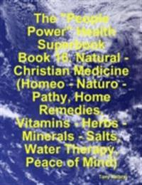 &quote;People Power&quote; Health Superbook:  Book 16. Natural - Christian Medicine (Homeo - Naturo - Pathy, Home Remedies, Vitamins - Herbs - Minerals - Salts, Water Therapy, Peace of Mind)
