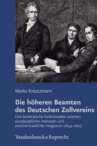 Die Hoheren Beamten Des Deutschen Zollvereins: Eine Burokratische Funktionselite Zwischen Einzelstaatlichen Interessen Und Zwischenstaatlicher Integra