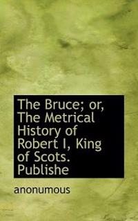 The Bruce; Or, the Metrical History of Robert I, King of Scots. Publishe
