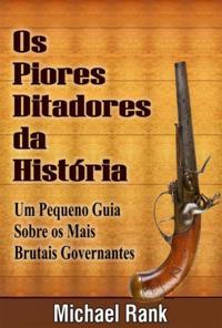 Os Piores Ditadores Da Historia:  Um Pequeno Guia Sobre Os Mais Brutais Governantes