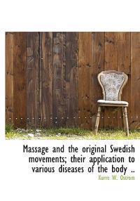 Massage and the Original Swedish Movements; Their Application to Various Diseases of the Body ..