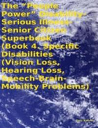 &quote;People Power&quote; Disability - Serious Illness - Senior Citizen Superbook:  Book 4. Specific Disabilities (Vision Loss, Hearing Loss, Speech - Brain - Mobility Problems)