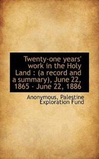 Twenty-One Years' Work in the Holy Land: A Record and a Summary, June 22, 1865 - June 22, 1886
