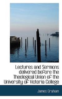 Lectures and Sermons Delivered Before the Theological Union of the University of Victoria College
