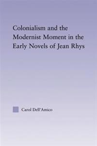 Colonialism and the Modernist Moment in the Early Novels of Jean Rhys