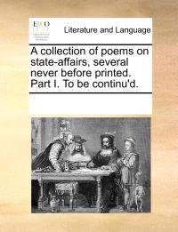 A Collection of Poems on State-Affairs, Several Never Before Printed. Part I. to Be Continu'd.