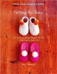 Felting for Baby: 25 Warm & Woolly Projects for the Little Ones in Your Life