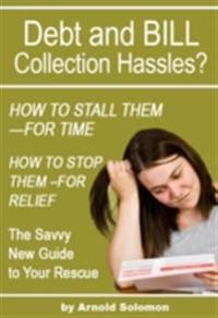 Debt Collection Hassles? How to Stall Them for Time; How to Stop Them for Relief