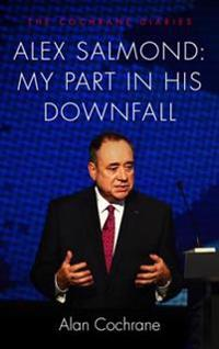 Alex Salmond: My Part in His Downfall