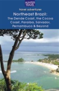 Northeastern Brazil : The Dende Coast, Chapada Diamantina, the Marau Peninsula, the Cocoa Coast, Penambuco & Beyond