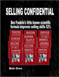 Selling Confidential: Ben Franklin's Little Known Scientific Formula Improves Selling Skills 52%