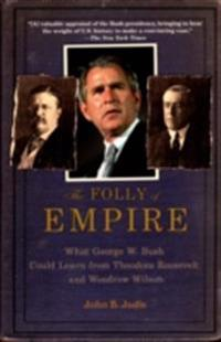 Folly of Empire: What George W. Bush Could Learn from Theodore Roosevelt and Woodrow Wilson