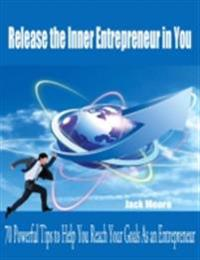Release the Inner Entrepreneur in You - 70 Powerful Tips to Help You Reach Your Goals As an Entrepreneur