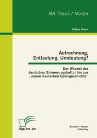 Aufrechnung, Entlastung, Umdeutung? Der Wandel der deutschen Erinnerungskultur hin zur neuen deutschen Opfergeschichte&quote;