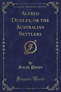 Alfred Dudley, or the Australian Settlers (Classic Reprint)