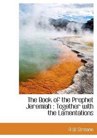 The Book of the Prophet Jeremiah: Together with the Lamentations