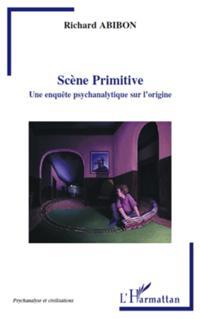 ScEne primitive - une enquete psychanalytique sur l'origine