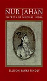 Nur Jahan: Empress of Mughal India