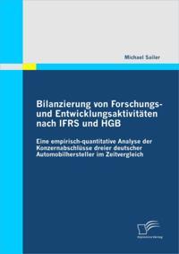 Bilanzierung von Forschungs- und Entwicklungsaktivitaten nach IFRS und HGB: Eine empirisch-quantitative Analyse der Konzernabschlusse dreier deutscher Automobilhersteller im Zeitvergleich