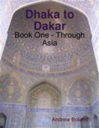 Dhaka to Dakar: Book One - Through Asia