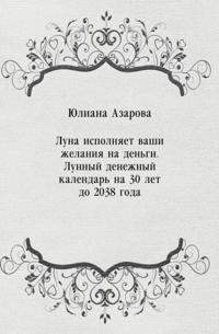 Luna ispolnyaet vashi zhelaniya na den'gi. Lunnyj denezhnyj kalendar' na 30 let do 2038 goda (in Russian Language)