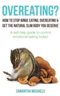 Overeating? : How To Stop Binge Eating, Overeating & Get The Natural Slim Body You Deserve : A Self-Help Guide To Control Emotional Eating Today!