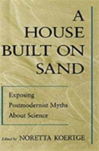 House Built on Sand Exposing Postmodernist Myths About Science