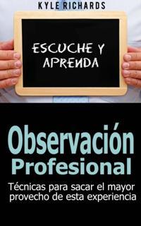 Observacion Profesional: Tecnicas Para Sacar El Mayor Provecho De Esta Experiencia
