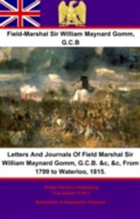 Letters And Journals Of Field Marshal Sir William Maynard Gomm, G.C.B. &c, &c, From 1799 to Waterloo, 1815.