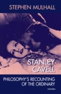Stanley Cavell: Philosophys Recounting of the Ordinary