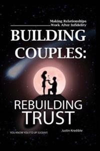 Building Couples: Rebuilding Trust: - Making Relationships Work After Infidelity ? You Know You F?d Up Sucka!