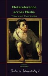Metareference Across Media: Theory and Case Studies: Dedicated to Walter Bernhart on the Occasion of His Retirement