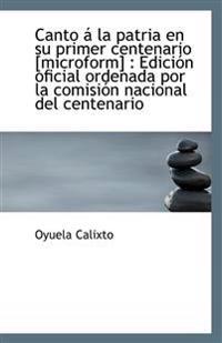 Canto a la Patria En Su Primer Centenario [Microform]: Edicion Oficial Ordenada Por La Comision Nac