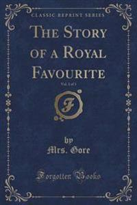 The Story of a Royal Favourite, Vol. 1 of 3 (Classic Reprint)