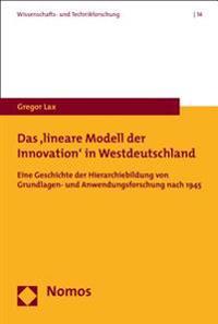 Das 'Lineare Modell Der Innovation' in Westdeutschland: Eine Geschichte Der Hierarchiebildung Von Grundlagen- Und Anwendungsforschung Nach 1945