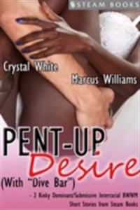 Pent-Up Desire (with &quote;Dive Bar&quote;) - 2 Kinky Dominant/Submissive Interracial BWWM Short Stories from Steam Books
