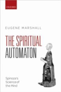 Spiritual Automaton: Spinozas Science of the Mind