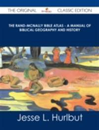 Rand-McNally Bible Atlas - A Manual of Biblical Geography and History - The Original Classic Edition